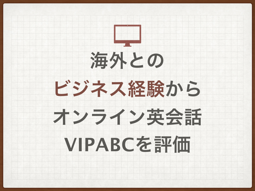 K海外とのビジネス経験からオンライン英会話vipabcを評価