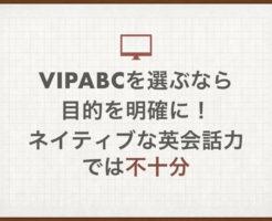 vipabcを選ぶなら目的を明確に!ネイティブな英会話力では不十分